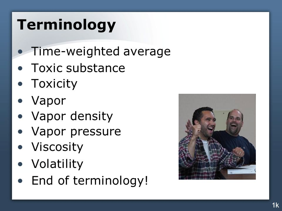 Terminology Time-weighted average Toxic substance Toxicity Vapor Vapor density Vapor pressure Viscosity Volatility End of terminology.