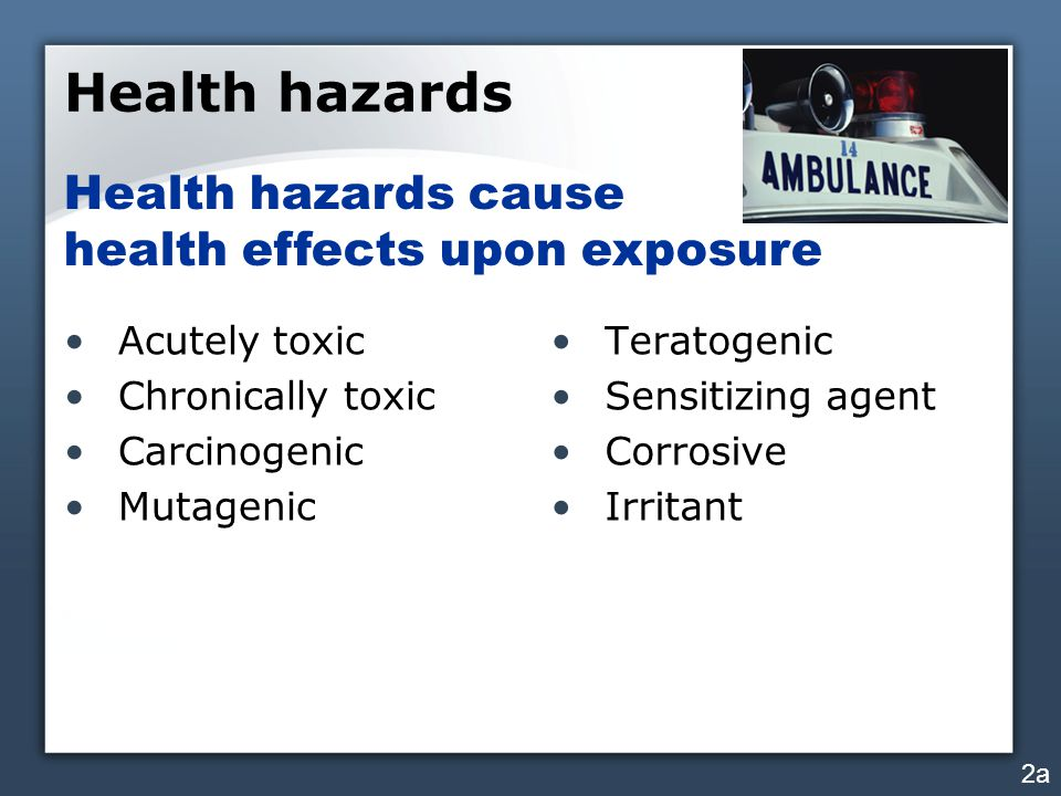 Health hazards Acutely toxic Chronically toxic Carcinogenic Mutagenic Teratogenic Sensitizing agent Corrosive Irritant Health hazards cause health effects upon exposure 2a