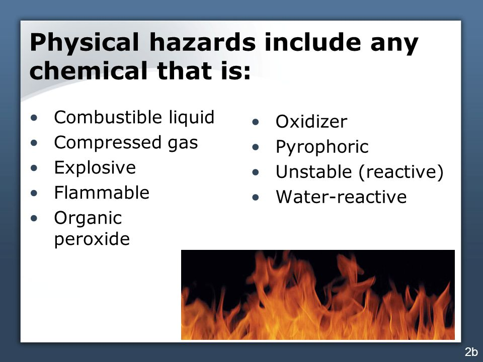 Physical hazards include any chemical that is: Combustible liquid Compressed gas Explosive Flammable Organic peroxide Oxidizer Pyrophoric Unstable (reactive) Water-reactive 2b