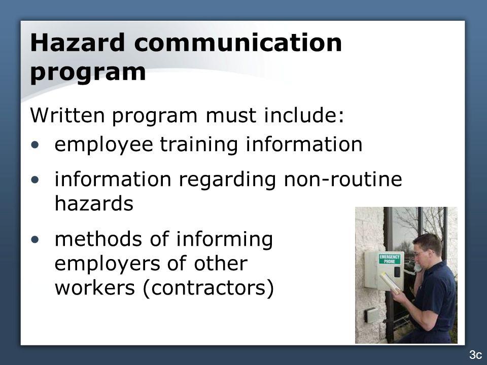 Hazard communication program Written program must include: employee training information information regarding non-routine hazards methods of informing employers of other workers (contractors) 3c