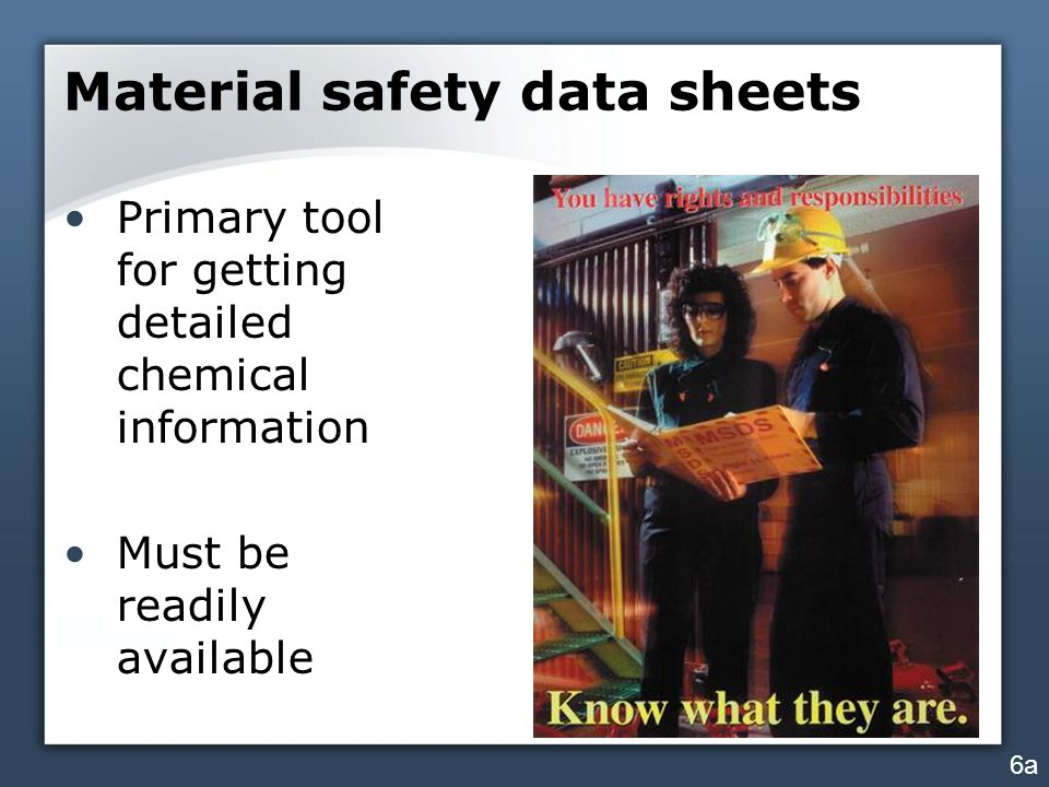 Material safety data sheets Primary tool for getting detailed chemical information Must be readily available 6a