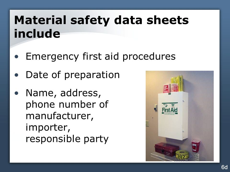 Material safety data sheets include Emergency first aid procedures Date of preparation Name, address, phone number of manufacturer, importer, responsi