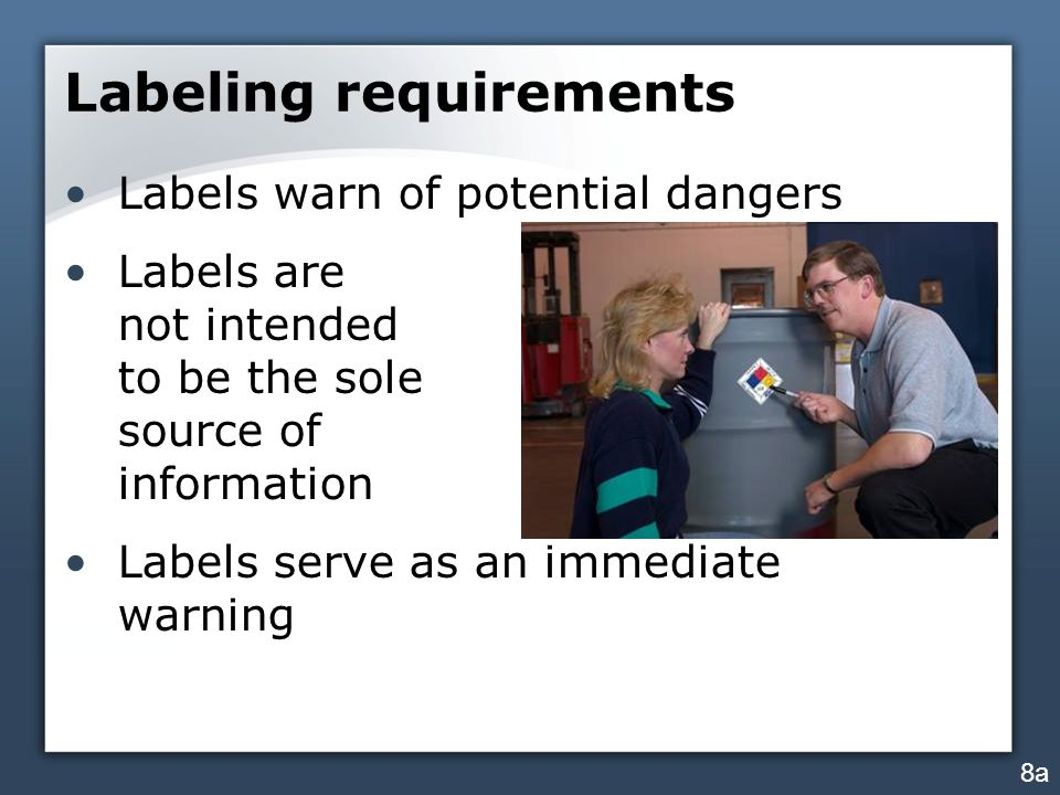 Labeling requirements Labels warn of potential dangers Labels are not intended to be the sole source of information Labels serve as an immediate warning 8a