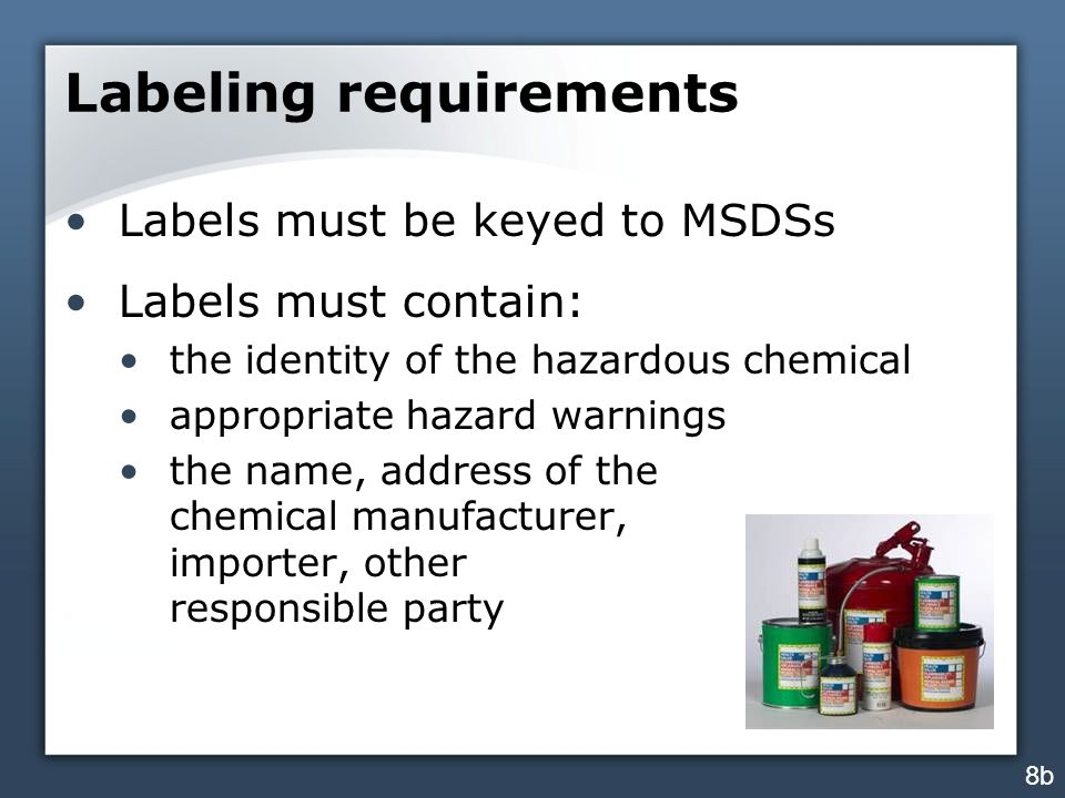Labeling requirements Labels must be keyed to MSDSs Labels must contain: the identity of the hazardous chemical appropriate hazard warnings the name, address of the chemical manufacturer, importer, other responsible party 8b