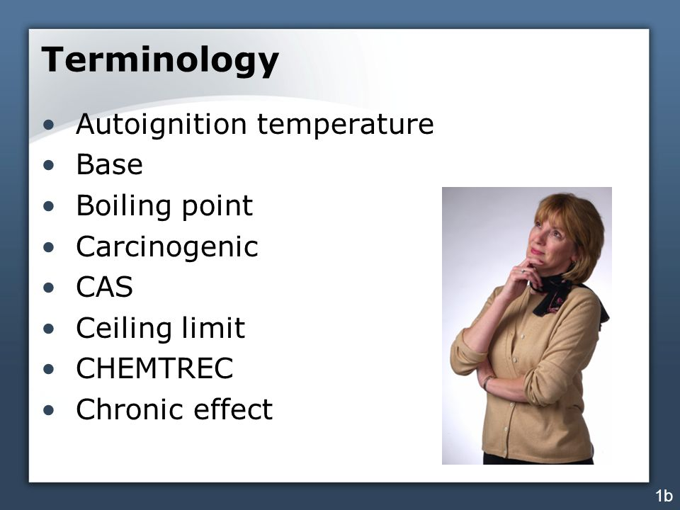 Terminology Autoignition temperature Base Boiling point Carcinogenic CAS Ceiling limit CHEMTREC Chronic effect 1b