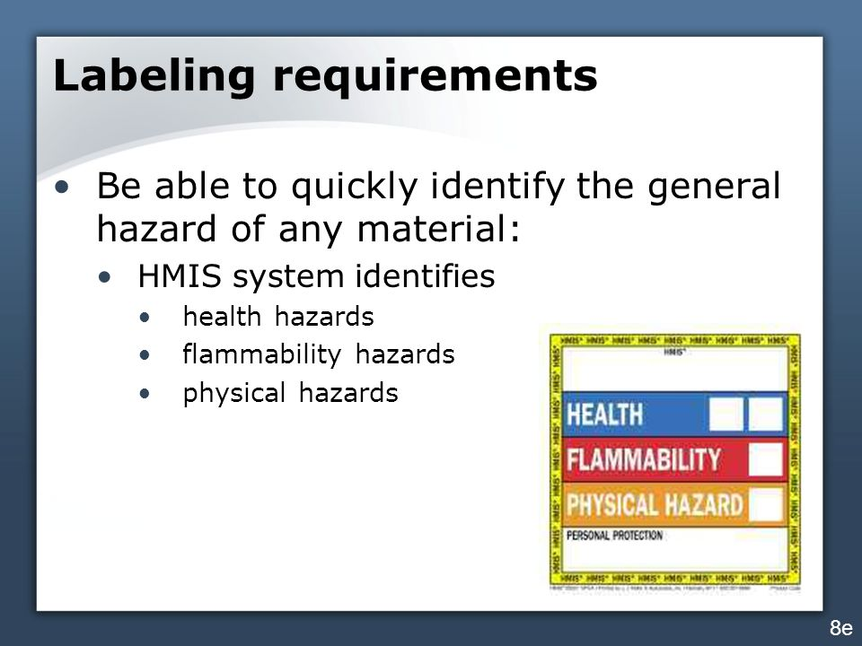 Labeling requirements Be able to quickly identify the general hazard of any material: HMIS system identifies health hazards flammability hazards physical hazards 8e