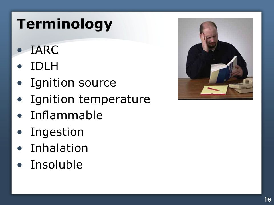 Terminology IARC IDLH Ignition source Ignition temperature Inflammable Ingestion Inhalation Insoluble 1e