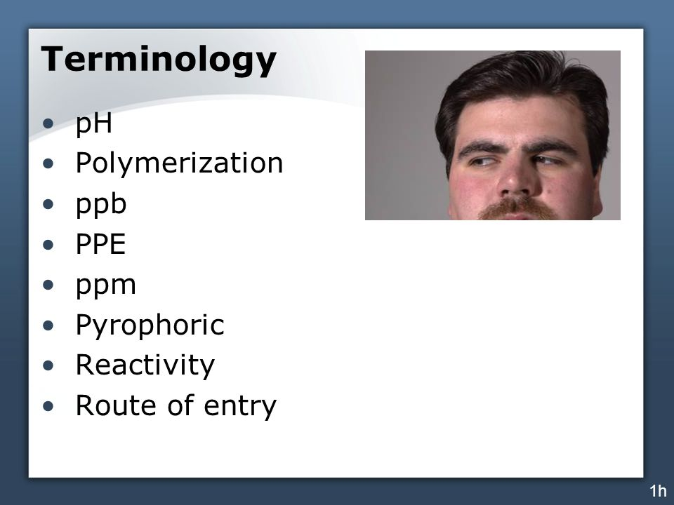 Terminology pH Polymerization ppb PPE ppm Pyrophoric Reactivity Route of entry 1h