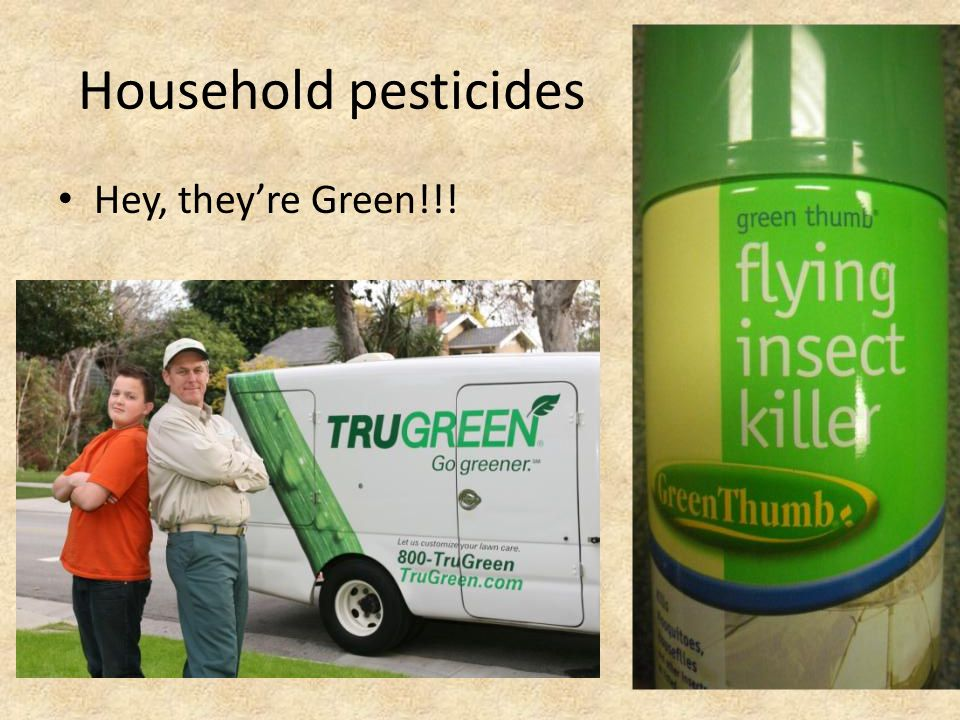 Household pesticides Hey, they're Green!!!