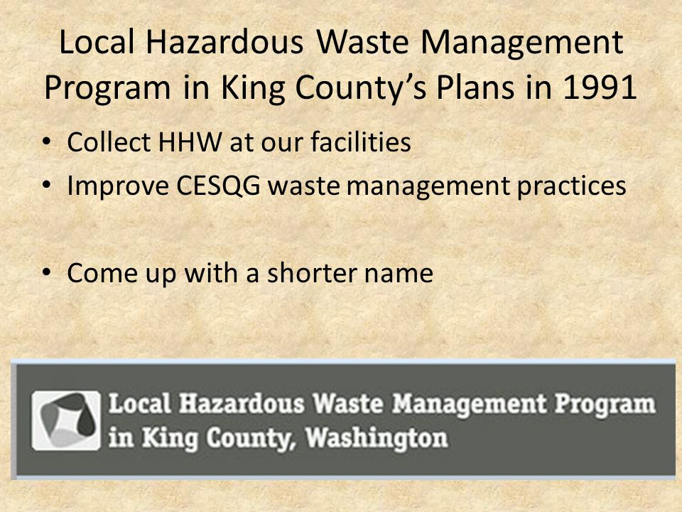 Local Hazardous Waste Management Program in King County's Plans in 1991 Collect HHW at our facilities Improve CESQG waste management practices Come up with a shorter name