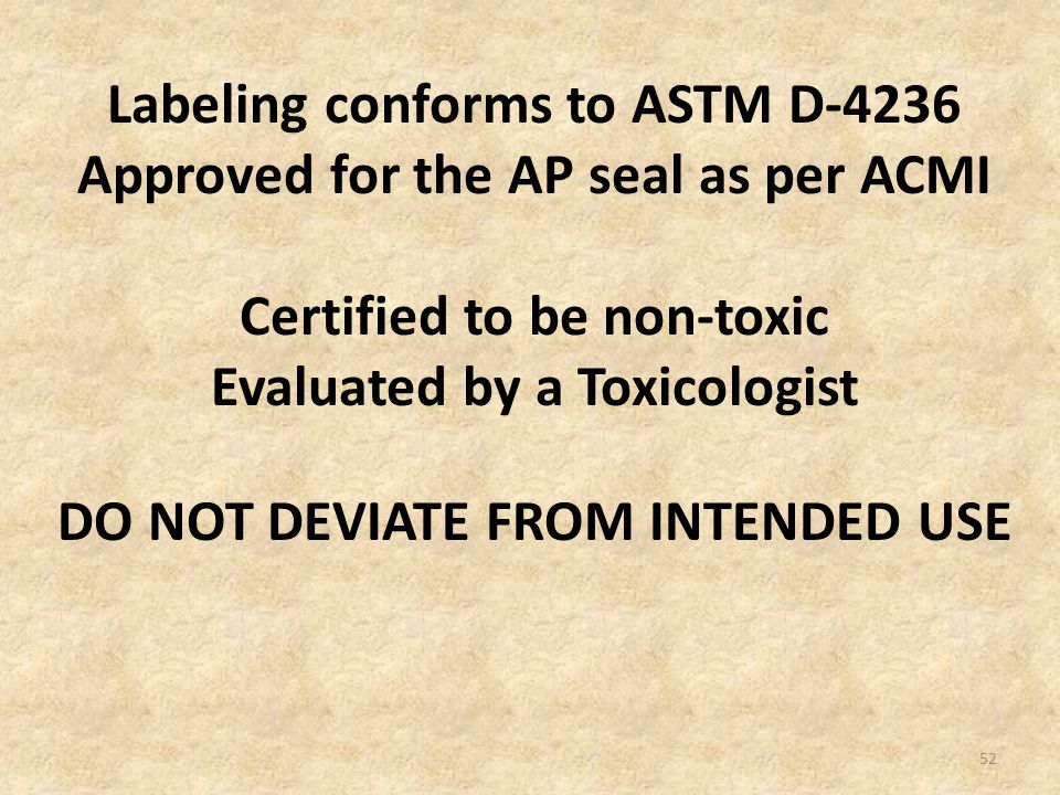 52 Labeling conforms to ASTM D-4236 Approved for the AP seal as per ACMI Certified to be non-toxic Evaluated by a Toxicologist DO NOT DEVIATE FROM INTENDED USE