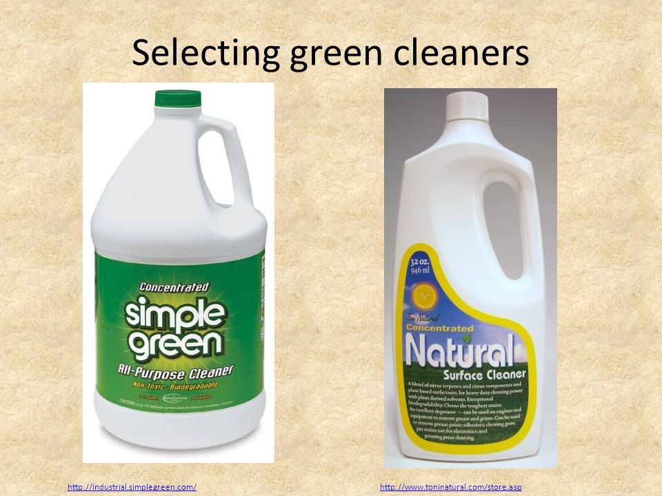 Selecting green cleaners http://industrial.simplegreen.com/http://www.toninatural.com/store.asp