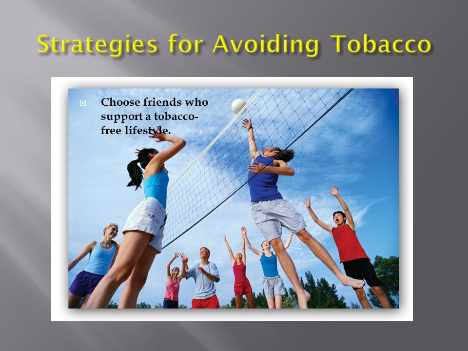 Use these strategies to stick to your decision to live tobacco-free. Surround yourself with positive influences. Reduce peer pressure. Be prepared wit