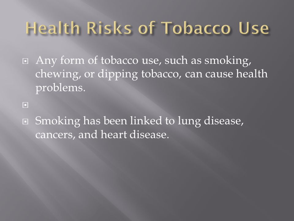  Any form of tobacco use, such as smoking, chewing, or dipping tobacco, can cause health problems.