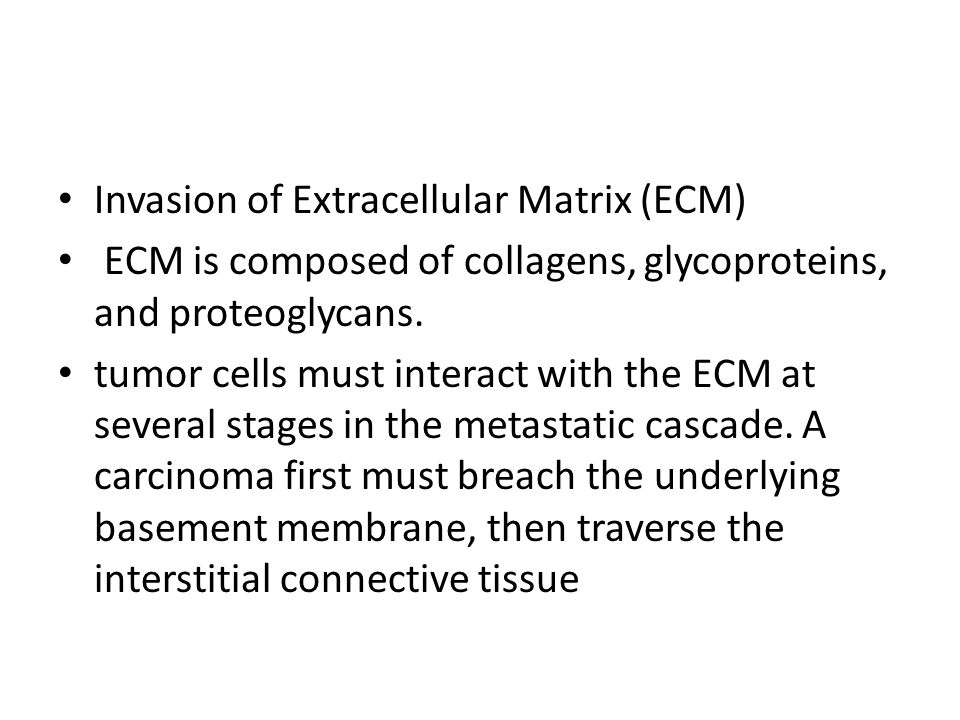 Invasion of Extracellular Matrix (ECM) ECM is composed of collagens, glycoproteins, and proteoglycans.