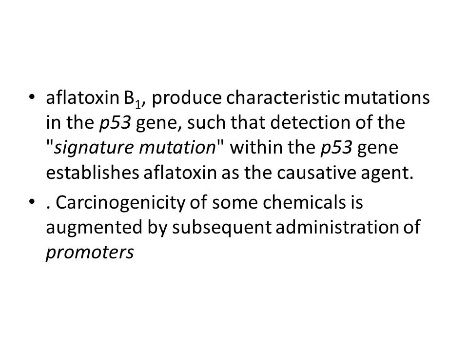 aflatoxin B 1, produce characteristic mutations in the p53 gene, such that detection of the signature mutation within the p53 gene establishes aflatoxin as the causative agent..