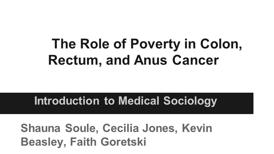 The Role of Poverty in Colon, Rectum, and Anus Cancer Introduction to Medical Sociology Shauna Soule, Cecilia Jones, Kevin Beasley, Faith Goretski