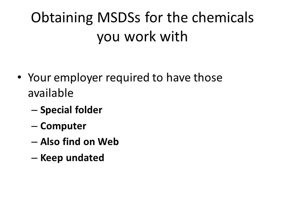 Limitations of MSDS Not originally developed by chemists and chemical techs Developed by many sources and lack the required format – So their quality varies You can supplement info in MSDS by: – CRC handbook (chemical technician handbook) – Prudent Practices in the Laboratory