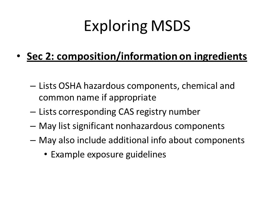 Exploring MSDS Sec 3: Hazards identification, including emergency overview – May provide material description Example: form, color, odor – May provide emergency overview – Provides info on potential adverse health effects and symptoms that might result from reasonably foreseeable use and misuse of the material