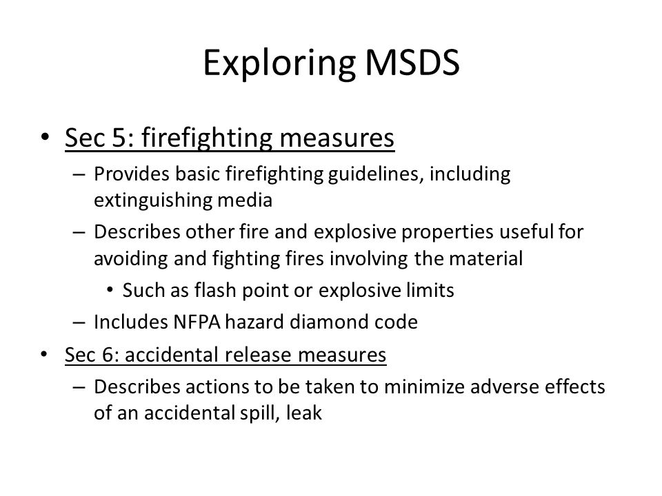 Exploring MSDS Section 7-10 provides info on: – How to prevent hazardous situation from occurring Sec 7: handling and storage – Provide info on safe handling and storage Sec 8: exposure controls/personal protection – Provides info in practices and/or equipment that are useful in minimizing worker exposure – May also include exposure guidelines – Provides guidance on personal protective equipment