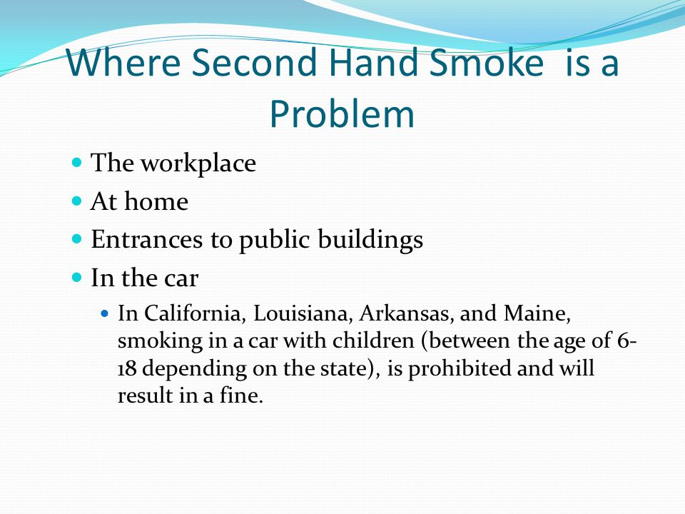 Where Second Hand Smoke is a Problem The workplace At home Entrances to public buildings In the car In California, Louisiana, Arkansas, and Maine, smoking in a car with children (between the age of 6- 18 depending on the state), is prohibited and will result in a fine.