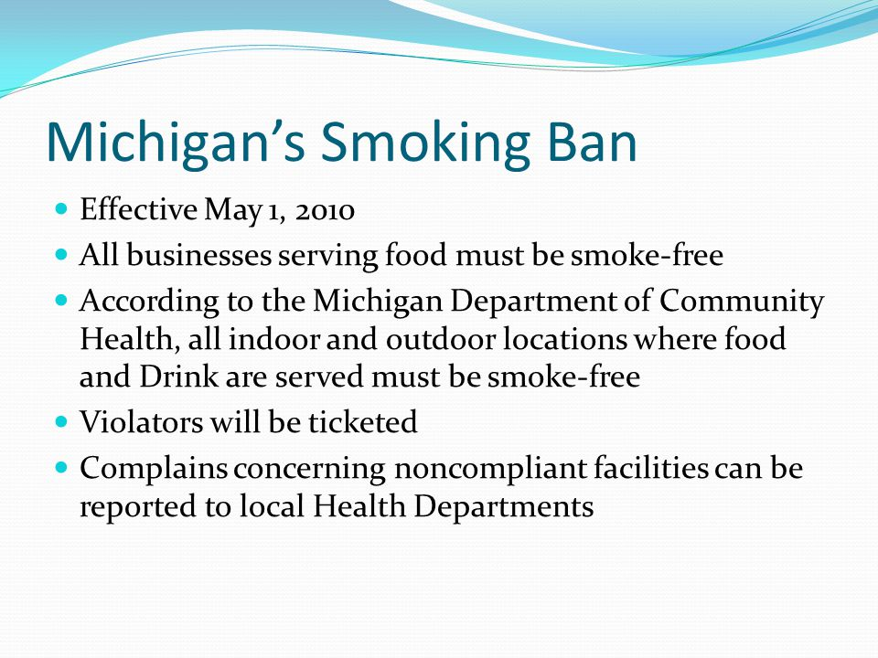 Michigan's Smoking Ban Effective May 1, 2010 All businesses serving food must be smoke-free According to the Michigan Department of Community Health, all indoor and outdoor locations where food and Drink are served must be smoke-free Violators will be ticketed Complains concerning noncompliant facilities can be reported to local Health Departments