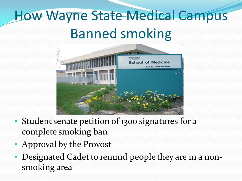 How Wayne State Medical Campus Banned smoking Student senate petition of 1300 signatures for a complete smoking ban Approval by the Provost Designated Cadet to remind people they are in a non- smoking area