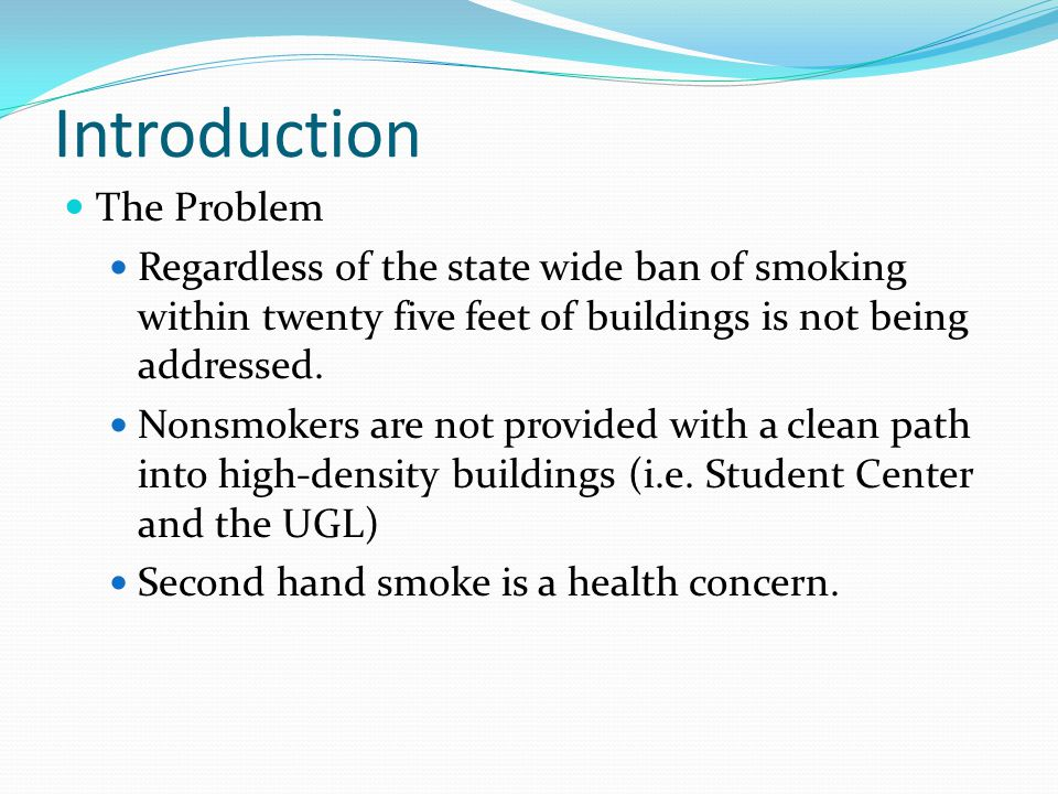 Introduction The Problem Regardless of the state wide ban of smoking within twenty five feet of buildings is not being addressed.