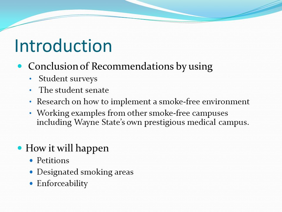 Introduction Conclusion of Recommendations by using Student surveys The student senate Research on how to implement a smoke-free environment Working examples from other smoke-free campuses including Wayne State's own prestigious medical campus.