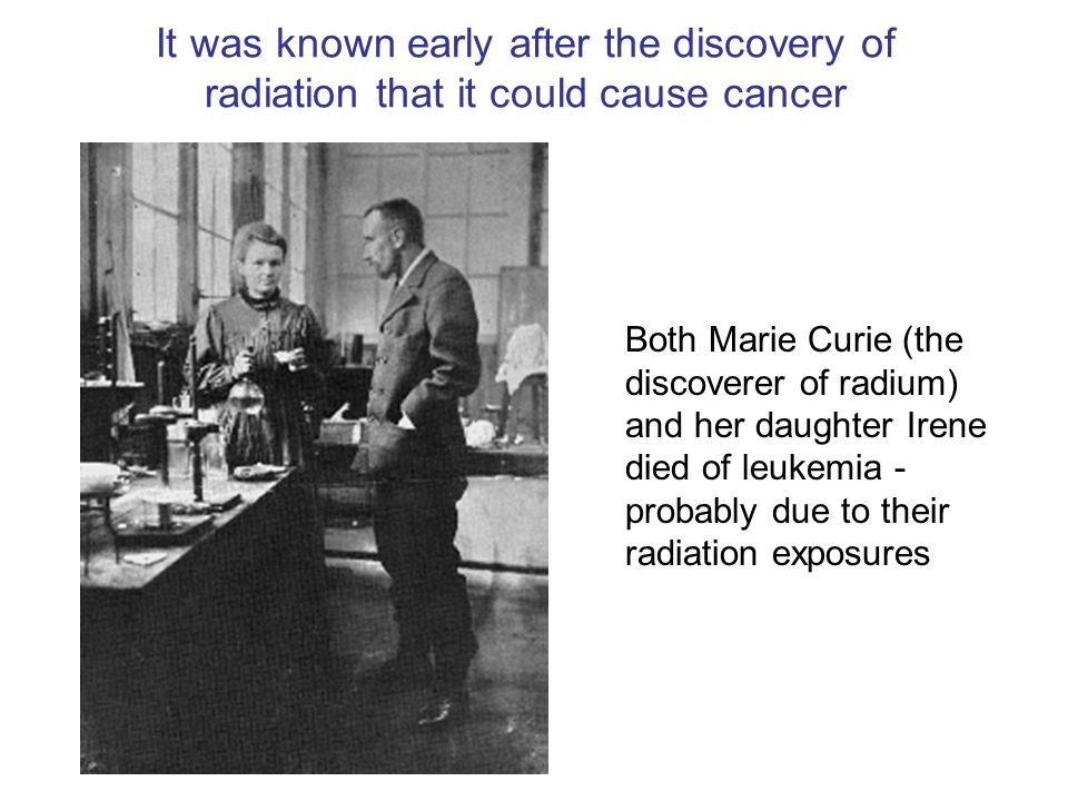 Both Marie Curie (the discoverer of radium) and her daughter Irene died of leukemia - probably due to their radiation exposures It was known early after the discovery of radiation that it could cause cancer