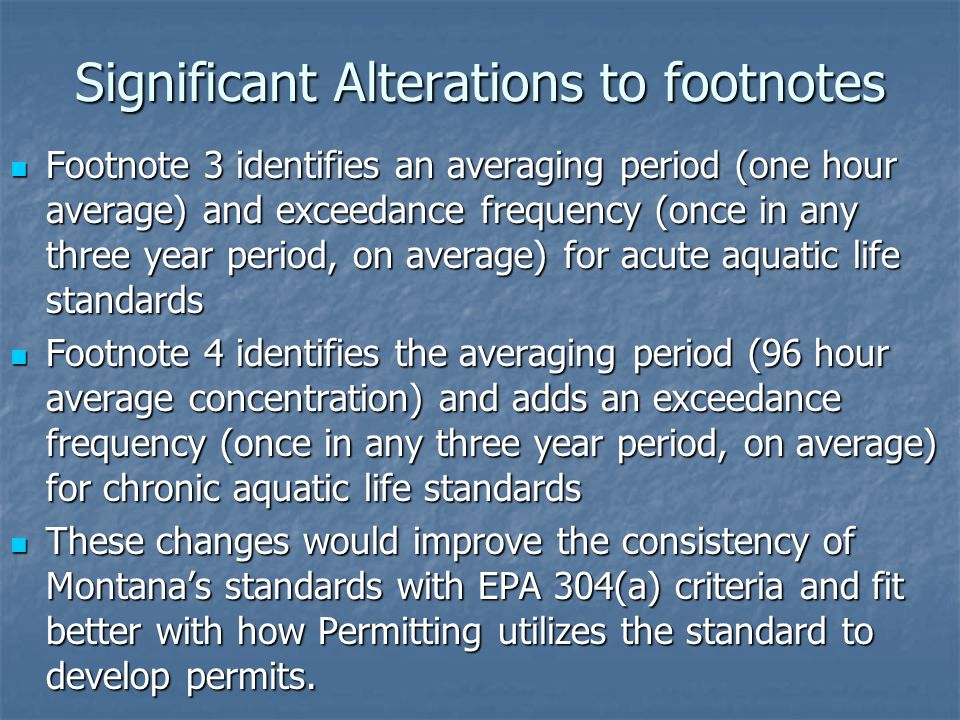 Significant Alterations to footnotes Footnote 3 identifies an averaging period (one hour average) and exceedance frequency (once in any three year period, on average) for acute aquatic life standards Footnote 3 identifies an averaging period (one hour average) and exceedance frequency (once in any three year period, on average) for acute aquatic life standards Footnote 4 identifies the averaging period (96 hour average concentration) and adds an exceedance frequency (once in any three year period, on average) for chronic aquatic life standards Footnote 4 identifies the averaging period (96 hour average concentration) and adds an exceedance frequency (once in any three year period, on average) for chronic aquatic life standards These changes would improve the consistency of Montana's standards with EPA 304(a) criteria and fit better with how Permitting utilizes the standard to develop permits.