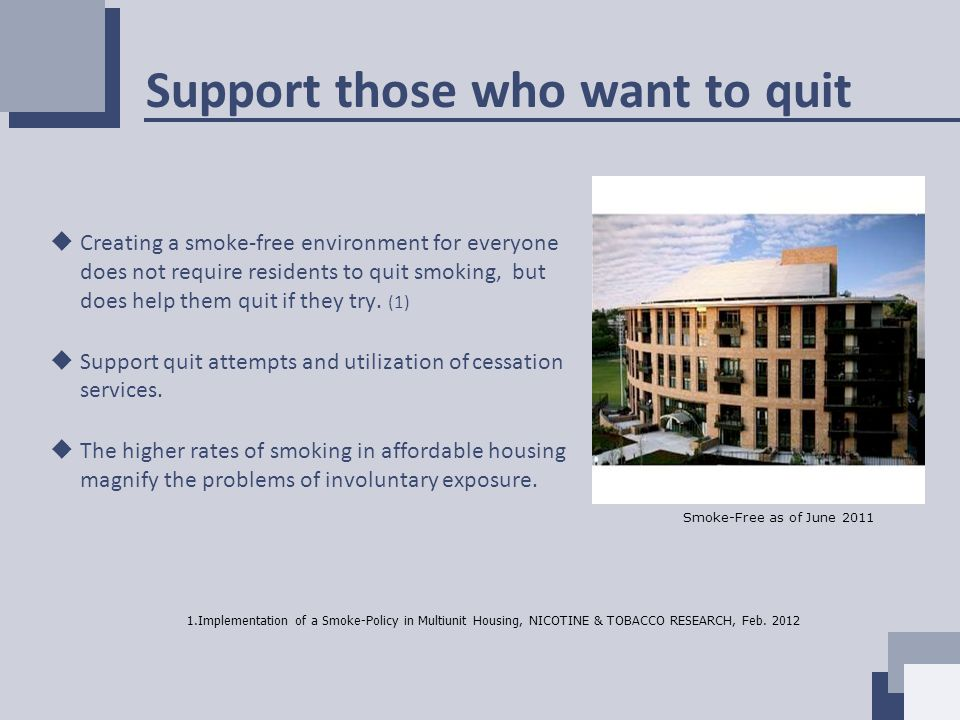 Support those who want to quit  Creating a smoke-free environment for everyone does not require residents to quit smoking, but does help them quit if they try.