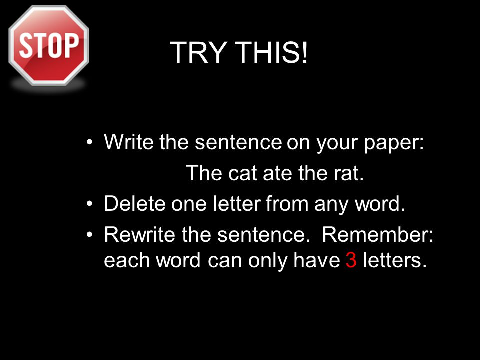 TRY THIS! Write the sentence on your paper: The cat ate the rat. Delete one letter from any word. Rewrite the sentence. Remember: each word can only h