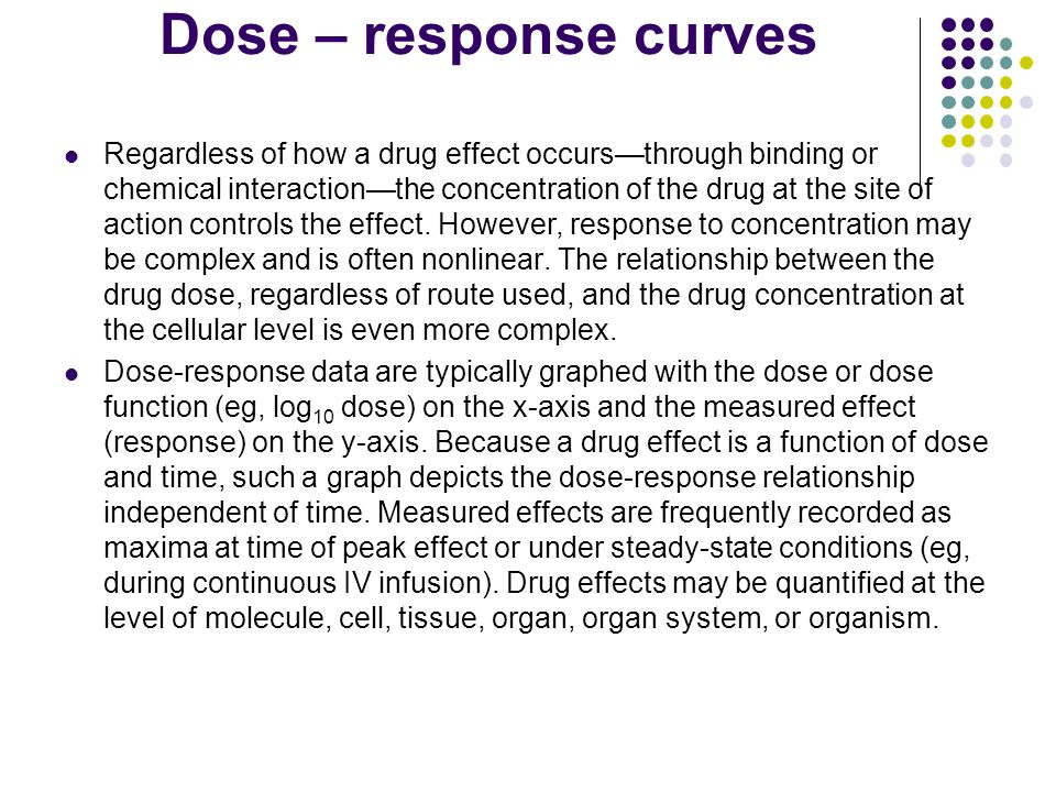 Dose – response curves Regardless of how a drug effect occurs—through binding or chemical interaction—the concentration of the drug at the site of action controls the effect.