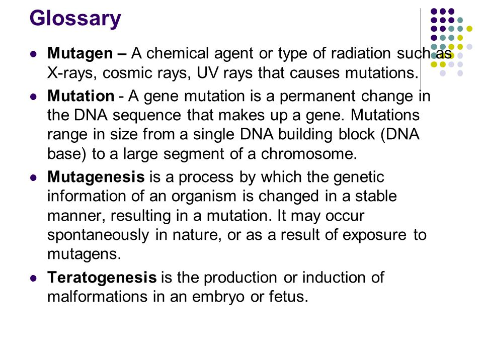 Glossary Mutagen – A chemical agent or type of radiation such as X-rays, cosmic rays, UV rays that causes mutations.