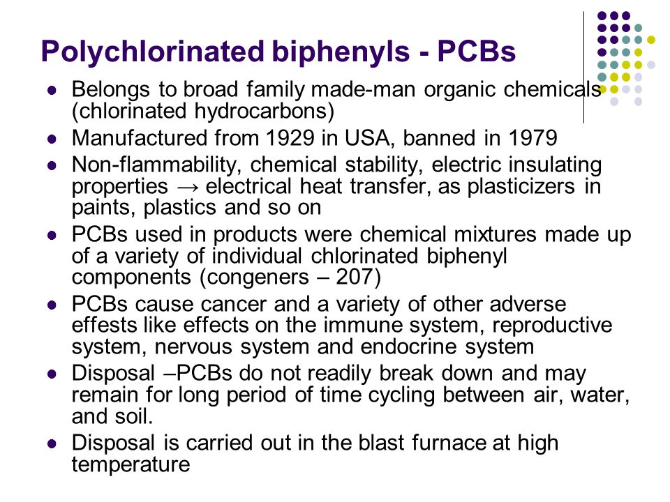 Polychlorinated biphenyls - PCBs Belongs to broad family made-man organic chemicals (chlorinated hydrocarbons) Manufactured from 1929 in USA, banned in 1979 Non-flammability, chemical stability, electric insulating properties → electrical heat transfer, as plasticizers in paints, plastics and so on PCBs used in products were chemical mixtures made up of a variety of individual chlorinated biphenyl components (congeners – 207) PCBs cause cancer and a variety of other adverse effests like effects on the immune system, reproductive system, nervous system and endocrine system Disposal –PCBs do not readily break down and may remain for long period of time cycling between air, water, and soil.
