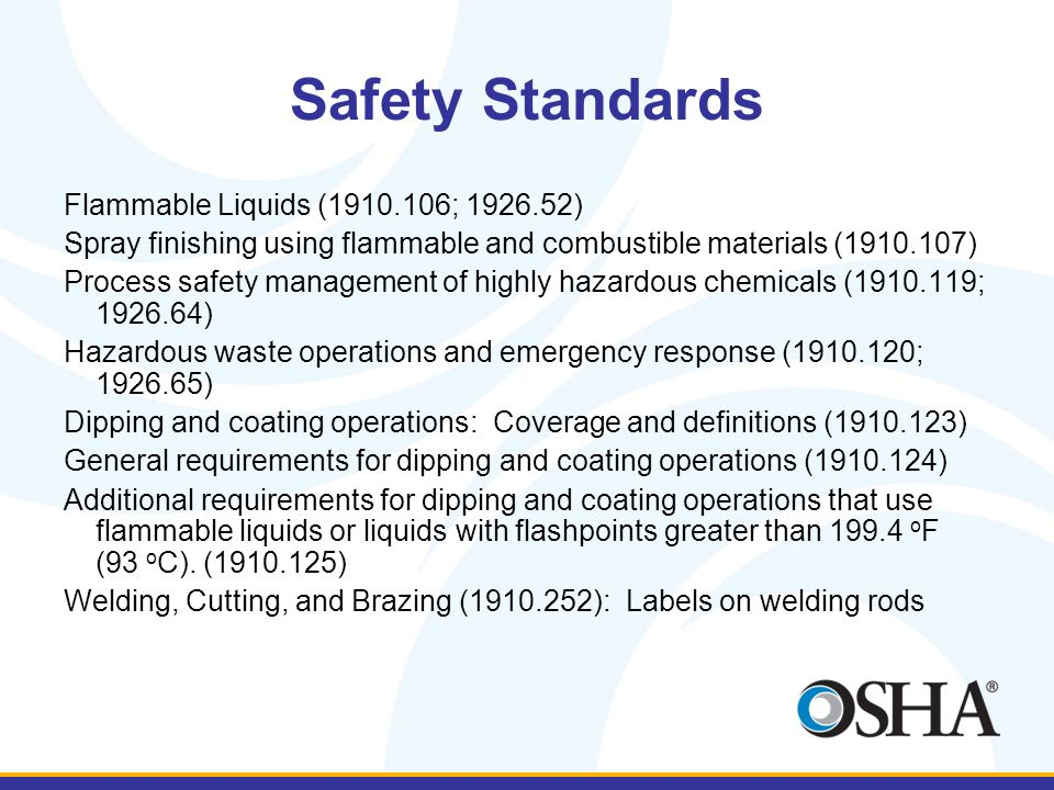 Safety Standards Flammable Liquids (1910.106; 1926.52) Spray finishing using flammable and combustible materials (1910.107) Process safety management of highly hazardous chemicals (1910.119; 1926.64) Hazardous waste operations and emergency response (1910.120; 1926.65) Dipping and coating operations: Coverage and definitions (1910.123) General requirements for dipping and coating operations (1910.124) Additional requirements for dipping and coating operations that use flammable liquids or liquids with flashpoints greater than 199.4 o F (93 o C).