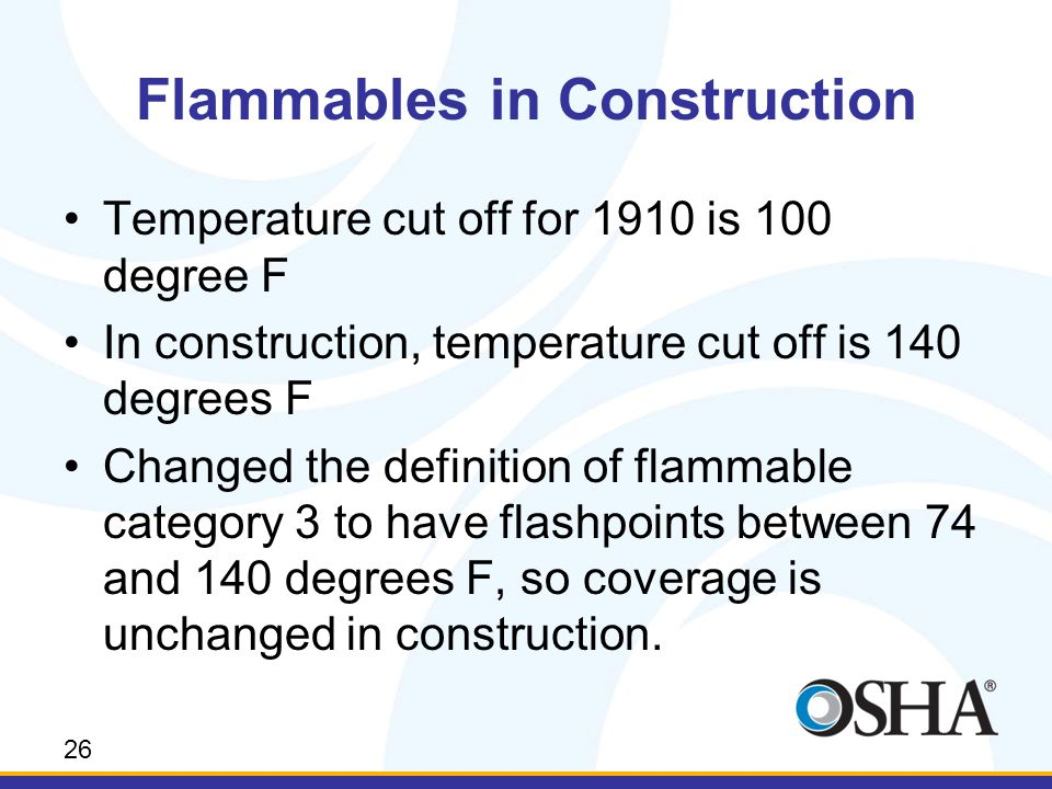 Flammables in Construction Temperature cut off for 1910 is 100 degree F In construction, temperature cut off is 140 degrees F Changed the definition of flammable category 3 to have flashpoints between 74 and 140 degrees F, so coverage is unchanged in construction.