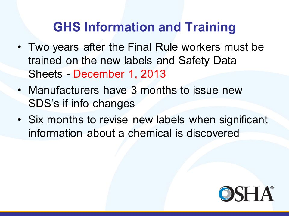 GHS Information and Training Two years after the Final Rule workers must be trained on the new labels and Safety Data Sheets - December 1, 2013 Manufacturers have 3 months to issue new SDS's if info changes Six months to revise new labels when significant information about a chemical is discovered