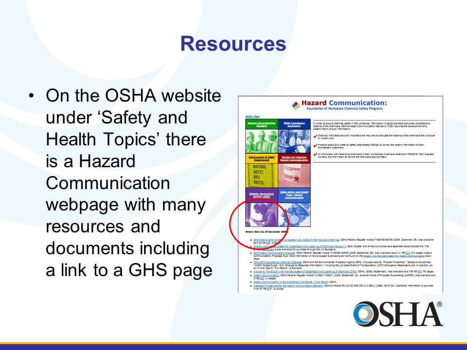 Resources On the OSHA website under 'Safety and Health Topics' there is a Hazard Communication webpage with many resources and documents including a link to a GHS page
