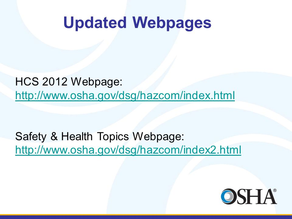 Updated Webpages HCS 2012 Webpage: http://www.osha.gov/dsg/hazcom/index.html Safety & Health Topics Webpage: http://www.osha.gov/dsg/hazcom/index2.html