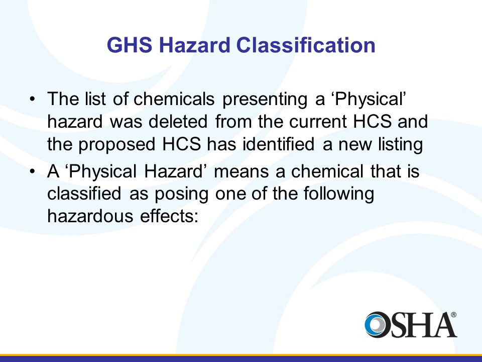 GHS Hazard Classification The list of chemicals presenting a 'Physical' hazard was deleted from the current HCS and the proposed HCS has identified a new listing A 'Physical Hazard' means a chemical that is classified as posing one of the following hazardous effects: