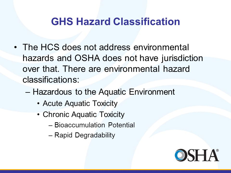 GHS Hazard Classification The HCS does not address environmental hazards and OSHA does not have jurisdiction over that.
