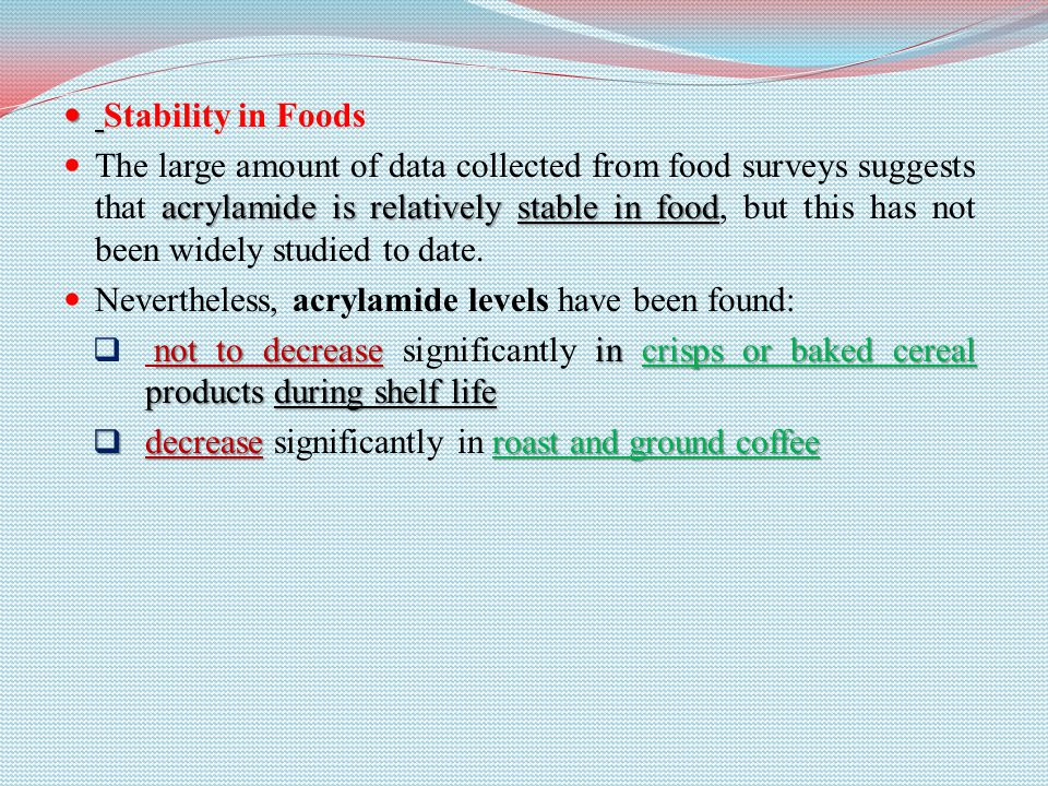 Stability in Foods acrylamide is relatively stable in food The large amount of data collected from food surveys suggests that acrylamide is relatively stable in food, but this has not been widely studied to date.