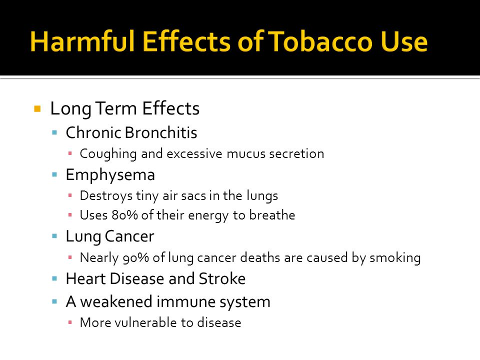 Long Term Effects  Chronic Bronchitis ▪ Coughing and excessive mucus secretion  Emphysema ▪ Destroys tiny air sacs in the lungs ▪ Uses 80% of their energy to breathe  Lung Cancer ▪ Nearly 90% of lung cancer deaths are caused by smoking  Heart Disease and Stroke  A weakened immune system ▪ More vulnerable to disease