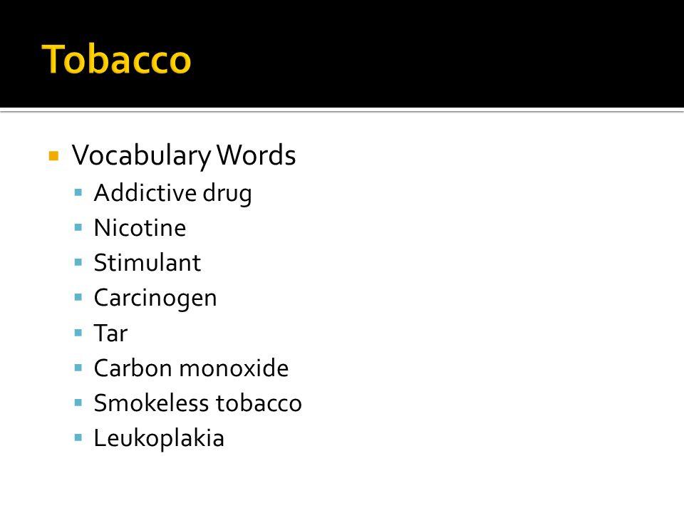  Vocabulary Words  Addictive drug  Nicotine  Stimulant  Carcinogen  Tar  Carbon monoxide  Smokeless tobacco  Leukoplakia