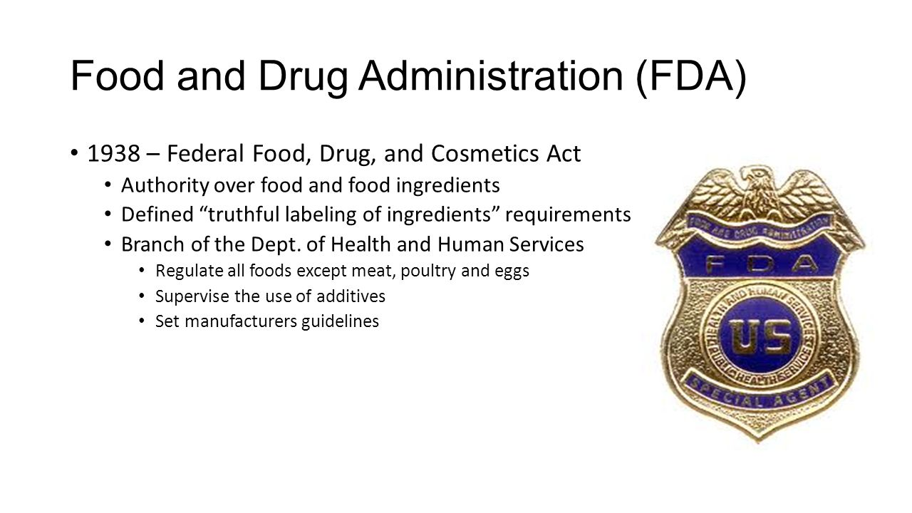 Food and Drug Administration (FDA) 1938 – Federal Food, Drug, and Cosmetics Act Authority over food and food ingredients Defined truthful labeling of ingredients requirements Branch of the Dept.