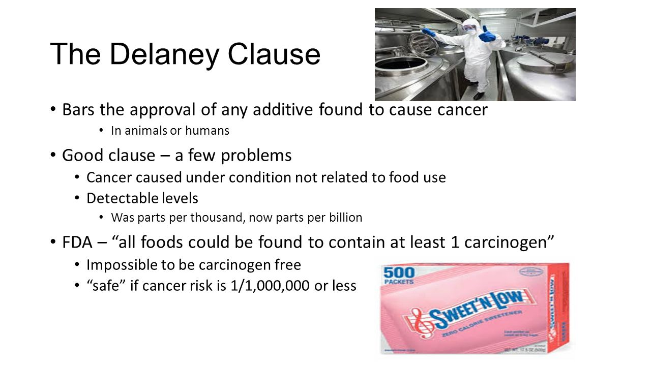 The Delaney Clause Bars the approval of any additive found to cause cancer In animals or humans Good clause – a few problems Cancer caused under condition not related to food use Detectable levels Was parts per thousand, now parts per billion FDA – all foods could be found to contain at least 1 carcinogen Impossible to be carcinogen free safe if cancer risk is 1/1,000,000 or less