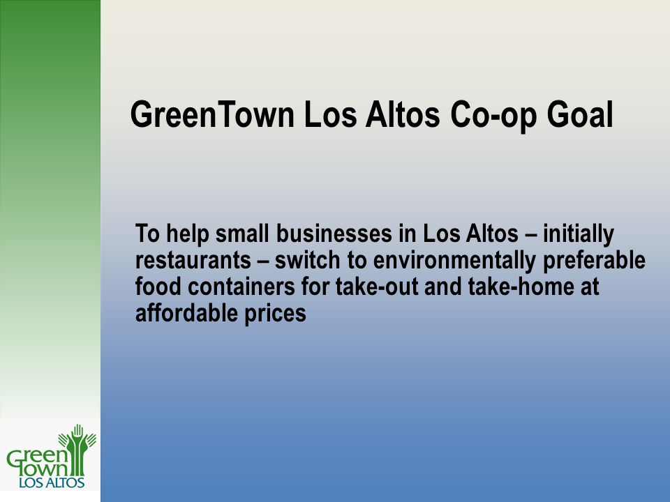 GreenTown Los Altos Co-op Goal To help small businesses in Los Altos – initially restaurants – switch to environmentally preferable food containers for take-out and take-home at affordable prices
