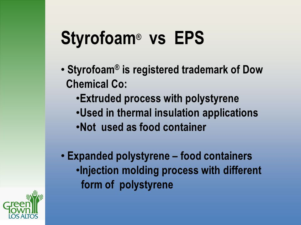 Styrofoam ® vs EPS Styrofoam ® is registered trademark of Dow Chemical Co: Extruded process with polystyrene Used in thermal insulation applications Not used as food container Expanded polystyrene – food containers Injection molding process with different form of polystyrene